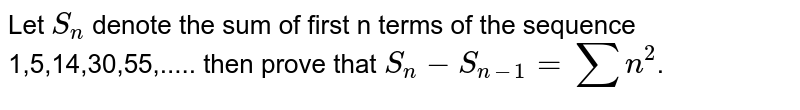 Let `S_n` denote the sum of first n terms of the sequence 1,5,14,30,55,..... then prove that `S_n-S_(n-1)=sumn^2`.