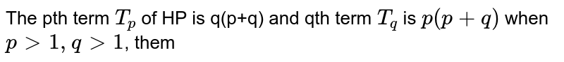 The pth term `T_p` of HP is q(p+q) and qth term `T_q` is `p(p+q)` when `pgt1,qgt1`, them