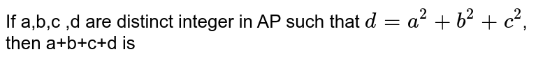 If a,b,c ,d are distinct integer in AP such that `d=a^2+b^2+c^2`, then a+b+c+d is