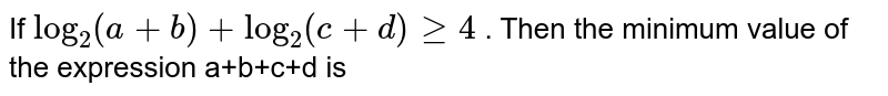 If `log_2(a+b)+log_2(c+d)ge4` . Then the minimum value of the expression a+b+c+d is