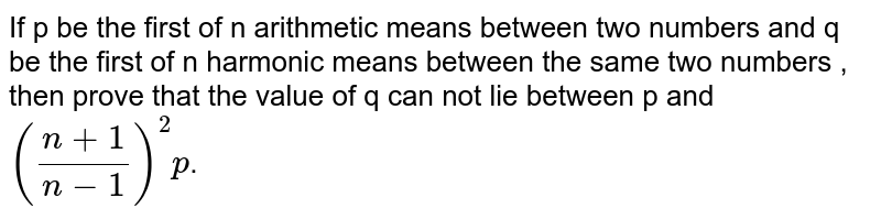 If p be the first of n arithmetic means between two numbers and q be the first of n harmonic means between the same two numbers , then prove that the value of q can not lie between p and `((n+1)/(n-1))^2p`.