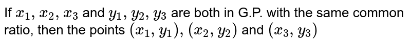 If `x_1, x_2 , x_3` and `y_1 , y_2 , y_3` are both in G.P. with the same common ratio, then the points `(x_1 , y_1),(x_2 , y_2)` and `(x_3 , y_3)`