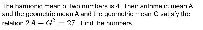 The harmonic mean of two numbers is 4. Their arithmetic mean A and the geometric mean A and the geometric mean G satisfy the relation `2A + G^2 = 27` . Find the numbers.