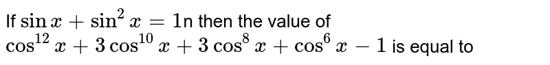 If `sinx+sin^2x=1`n then the value of `cos^12x+3cos^10x+3cos^8x+cos^6x+2cos^2x-2` is equal to
