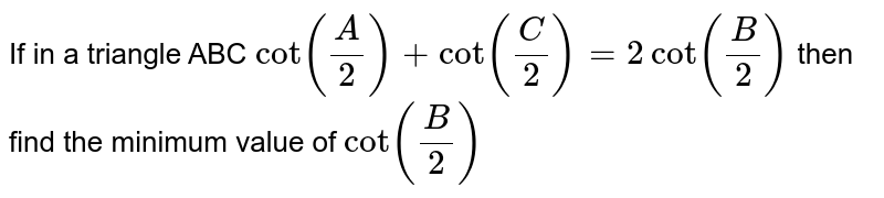 If in a triangle ABC `cot(A/2)+cot(C/2)=2cot(B/2)` then find the minimum value of `cot(B/2)`