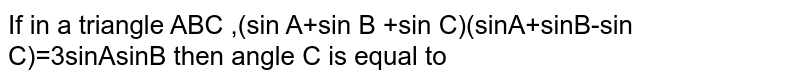 If in a triangle ABC ,(sin A+sin B +sin C)(sinA+sinB-sin C)=3sinAsinB then angle C is equal to