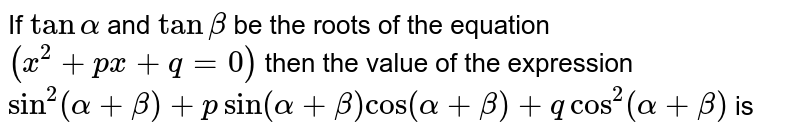 If `tanalpha` and `tanbeta` be the roots of the equation `(x^2+px+q=0)` then the value of the expression `sin^2(alpha+beta)+(psin(alpha+beta)cos(alpha+beta)+qcos^2(alpha+beta))` is
