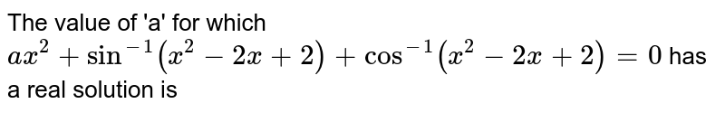 The value of 'a' for which `ax^2 + sin^-1 (x^2 - 2x + 2) + cos^-1 x^2 - 2x + 2 = 0` has a real solution is