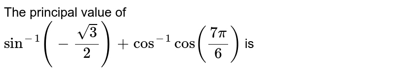 The principal value of <br> `sin^-1 (-sqrt3/2)+cos^-1 cos((7pi)/6)` is