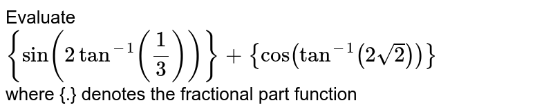 Evaluate <br> `{sin(2{tan^-1 (1/3)})} + {cos(tan^-1(2sqrt2))}` <br> where {.} denotes the fractional part function