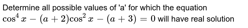 Determine all possible values of 'a' for which the equation `cos^4 x - (a +2) cos^2 x-(a+3) = 0` will have real solution