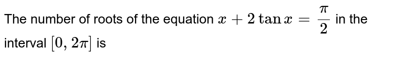 The number of roots of the equation `x+2tanx=pi/2` in the interval `[0, 2pi]` is