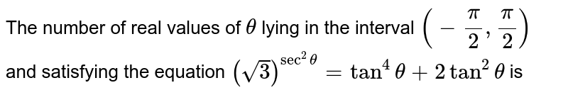 The number of real values of `theta` lying in the interval `(-pi/2, pi/2)` and satisfying the equation `(sqrt3)^(sec^2theta)=tan^4theta+2tan^2theta` is