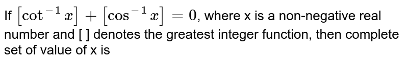 If `[cot^-1x]+[cos^-1x]=0`, where x is a non-negative real number and [ ] denotes the greatest integer function, then complete set of value of x is