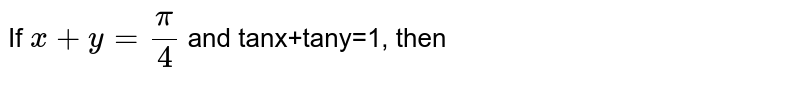 If `x+y=pi/4` and tanx+tany=1, then