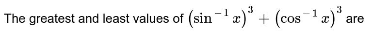 The greatest and least values of `(sin^-1x)^3+(cos^-1x)^3` are