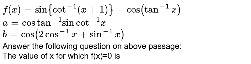 `f(x)=sin{cot^-1(x+1)}-cos(tan^-1x)`<br>`a=costan^-1sincot^-1x`<br>`b=cos(2cos^-1x+sin^-1x)`<br>Answer the following question on above passage:<br> The value of x for which f(x)=0 is