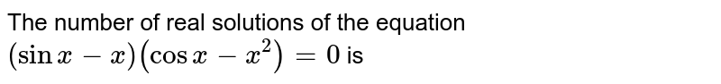 The number of real solutions of the equation `(sinx-x)(cosx-x^2)=0` is