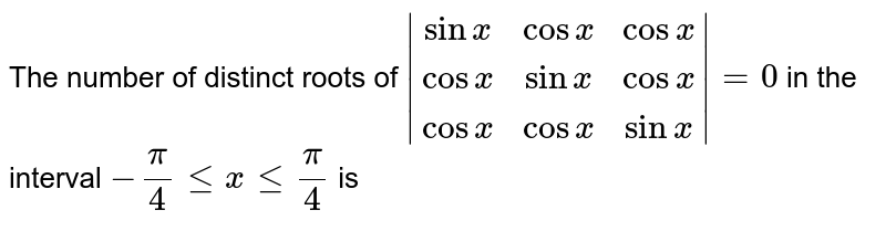 The number of distinct roots of `abs((sinx, cosx, cosx),(cosx, sinx, cosx),(cosx, cosx, sinx))=0` in the interval `-pi/4 le x le pi/4` is