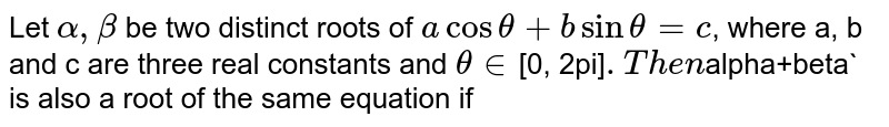 Let `alpha, beta` be two distinct roots of `acostheta+bsintheta=c`, where a, b and c are three real constants and `theta in `[0, 2pi]`. Then `alpha+beta` is also a root of the same equation if