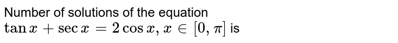 Number of solutions of the equation `tanx+secx=2cosx, x in [0, pi]` is