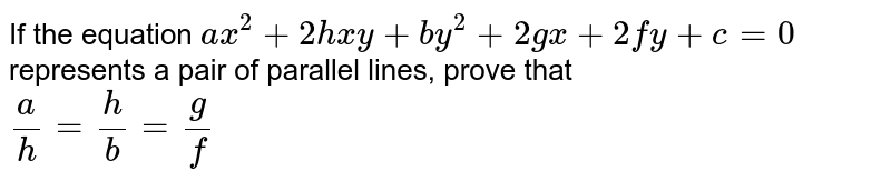 If the equation `ax^2 + 2hxy + by^2 + 2gx + 2fy + c = 0` represents a pair of parallel lines, prove that <br> `a/h = h/b = g/f`