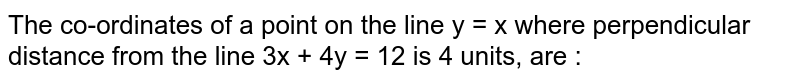 The co-ordinates of a point on the line y = x where perpendicular distance from the line 3x + 4y = 12 is 4 units, are :