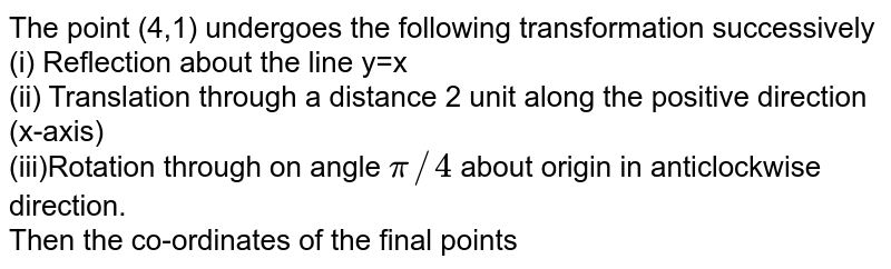 The point (4,1) undergoes the following transformation successively<br>(i)  Reflection  about the line y=x<br>(ii) Translation through a distance 2 unit along the positive direction (x-axis)<br>(iii)Rotation through on angle `pi//4` about origin in anticlockwise direction.<br>Then the co-ordinates of the final points