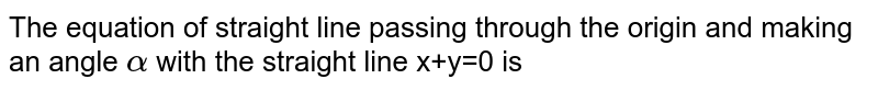 The equation of straight line passing through the origin and making an angle alpha with the straight line x+y=0 is