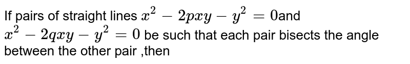 If pairs of straight lines `x^2-2pxy-y^2=0`and `x^2-2qxy-y^2=0` be such that each pair bisects the angle between the other pair ,then