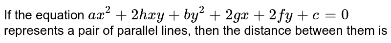 If the  equation `ax^2+2hxy+by^2+2gx+2fy+c=0` represents a pair of parallel lines, then the distance between them is
