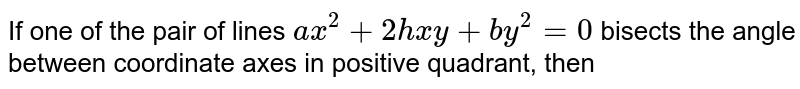 If one of the pair of lines `ax^2+2hxy+by^2=0` bisects the angle between coordinate axes in positive quadrant, then