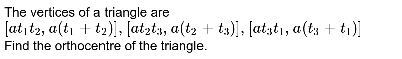 The vertices of a triangle are <br>`[at_1t_2, a(t_1+t_2)],[at_2t_3,a(t_2+t_3)],[at_3t_1,a(t_3+t_1)]`<br> Find the orthocentre of the triangle.
