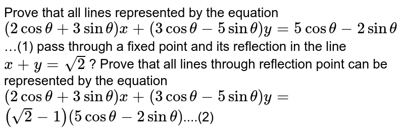 Prove that all lines represented by the equation `(2costheta+3sintheta)x+(3costheta-5sintheta)y=5costheta-2sintheta`…(1) pass through a fixed point and its reflection in the line `x+y=sqrt2` ? Prove that all lines through reflection point can be represented by the equation <br>`(2costheta+3sintheta)x+(3costheta-5sintheta)y=`<br>`(sqrt2-1)(5costheta-2sintheta)`....(2)