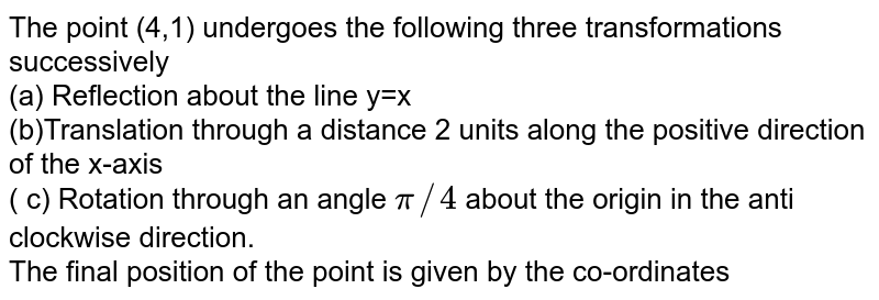 The point (4,1) undergoes the following three transformations successively<br>(a) Reflection about the line y=-x<br>(b)Translation through a distance 2 units along the positive direction of the x-axis<br>( c) Rotation through an angle `pi//4` about the origin in the anti clockwise direction.<br>The final position of the point is given by the co-ordinates