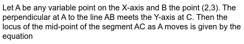 Let A be any variable point on the X-axis and B the point (2,3). The perpendicular at A to the line AB meets the Y-axis at C. Then the locus of the mid-point of the segment AC as A moves is given by the equation