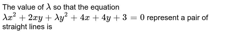 The value of `lambda` so that the equation `lambda x^2+2xy+lambday^2+4x+4y+3=0` represent a pair of straight lines is