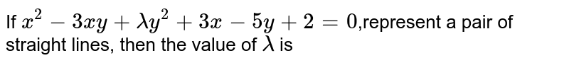 If `x^2-3xy+lambda y^2+3x-5y+2=0`,represent a pair of straight lines, then the value of `lambda` is