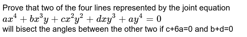 Prove that two of the four lines represented by the joint equation <br>`ax^4+bx^3y+cx^2y^2+dxy^3+ay^4=0` <br>will bisect the angles between the other two if c+6a=0 and b+d=0