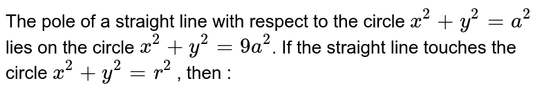 The pole of a straight line with respect to the circle `x^2+y^2=a^2` lies on the circle `x^2+y^2=9a^2`. If the straight line touches the circle `x^2+y^2=r^2` , then :