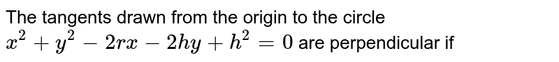 The tangents drawn from the origin to the circle `x^2+y^2-2rx-2hy+h^2=0` are perpendicular if