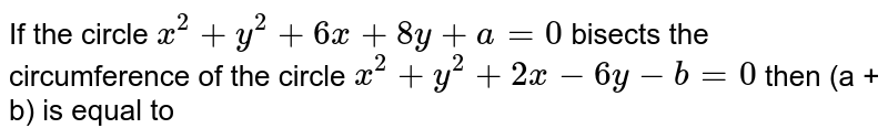 If the circle `x^2+y^2+6x+8y+a=0` bisects the circumference of the circle `x^2 + y^2 + 2x - 6y - b = 0` then (a + b) is equal to