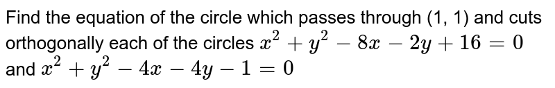 Find the equation of the circle which passes through (1, 1) and cuts orthogonally each of the circles `x^2 + y^2 - 8x - 2y + 16 = 0` and `x^2 + y^2 - 4x -4y -1 = 0`