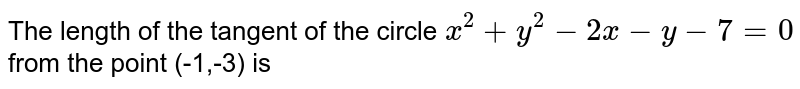The length of the tangent of the circle `x^2+y^2-2x-y -7 = 0` from the point (-1,-3) is