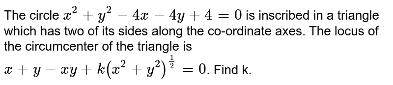 The circle `x^2+y^2-4x-4y+4=0` is inscribed in a triangle which has two of its sides along the co-ordinate axes. The locus of the circumcenter of the triangle is `x + y - xy + k(x^2+y^2)^(1/2)=0`. Find k.
