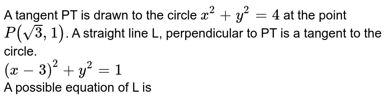 A tangent PT is drawn to the circle `x^2+y^2 =4` at the point `P(sqrt3,1)`. A straight line L, perpendicular to PT is a tangent to the circle. <br> `(x - 3)^2+ y^2 = 1` <br> A possible equation of L is