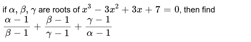 if `alpha, beta, gamma` are roots of `x^3-3x^2+3x+7=0`, then find `(alpha-1)/(beta-1)+(beta-1)/(gamma-1)+(gamma-1)/(alpha-1)`