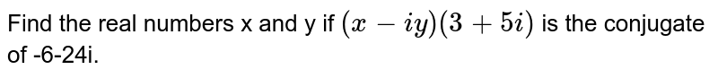 Find the real numbers x and y if (x-iy)(3+5i) is the conjugate of -6-24i.