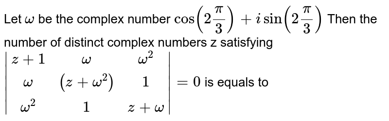 Let `omega` be the complex number `cos(2pi/3)+isin(2pi/3)` Then the number of distinct complex numbers z satisfying `abs[[z+1,omega,omega^2],[omega,(z+omega^2),1],[omega^2,1 ,z+omega]]=0` is equals to