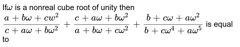 If`omega` is a nonreal cube root of unity then <br> `(a+bomega+cw^2)/(c+aomega+bomega^2)+(c+aomega+bomega^2)/(a+bomega+comega^2)+(b+comega+aomega^2)/(b+comega^4+aomega^5)` is equal to